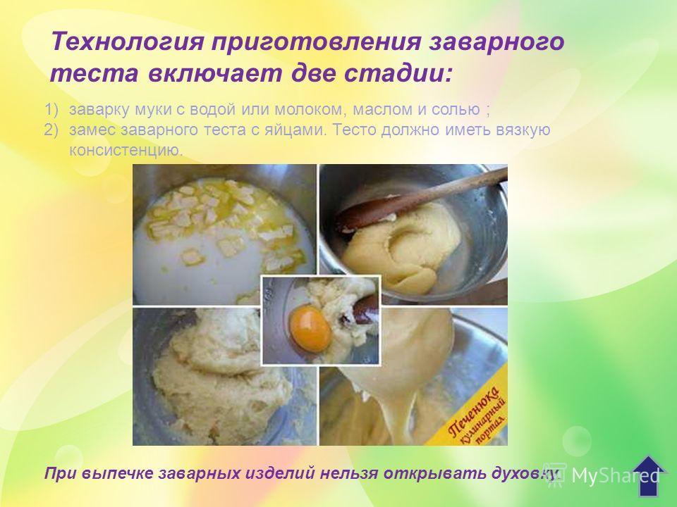 Технология приготовления заварного теста включает две стадии: 1)заварку муки с водой или молоком, маслом и солью ; 2)замес заварного теста с яйцами. Тесто должно иметь вязкую консистенцию. При выпечке заварных изделий нельзя открывать духовку.