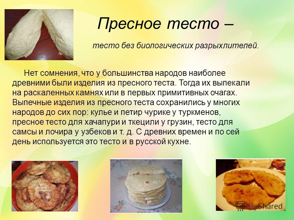Пресное тесто – тесто без биологических разрыхлителей. Нет сомнения, что у большинства народов наиболее древними были изделия из пресного теста. Тогда их выпекали на раскаленных камнях или в первых примитивных очагах. Выпечные изделия из пресного тес
