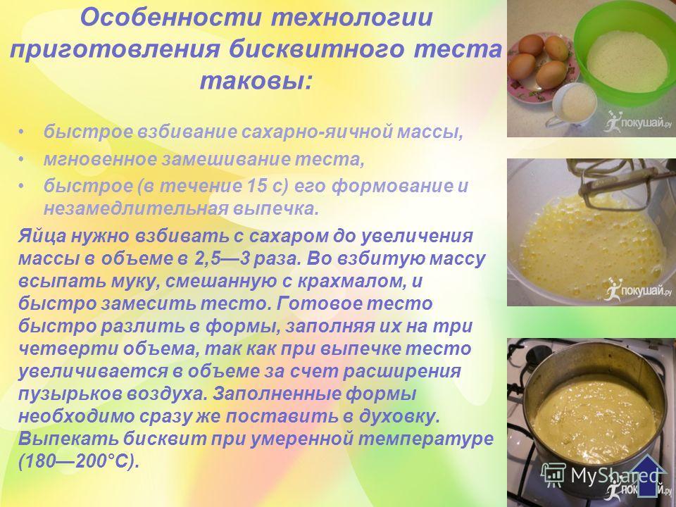 Особенности технологии приготовления бисквитного теста таковы: быстрое взбивание сахарно-яичной массы, мгновенное замешивание теста, быстрое (в течение 15 с) его формование и незамедлительная выпечка. Яйца нужно взбивать с сахаром до увеличения массы