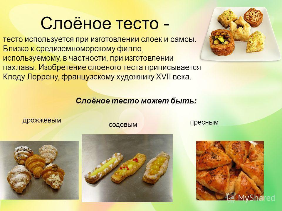 Слоёное тесто - тесто используется при изготовлении слоек и самсы. Близко к средиземноморскому филло, используемому, в частности, при изготовлении пахлавы. Изобретение слоеного теста приписывается Клоду Лоррену, французскому художнику XVII века. Слоё