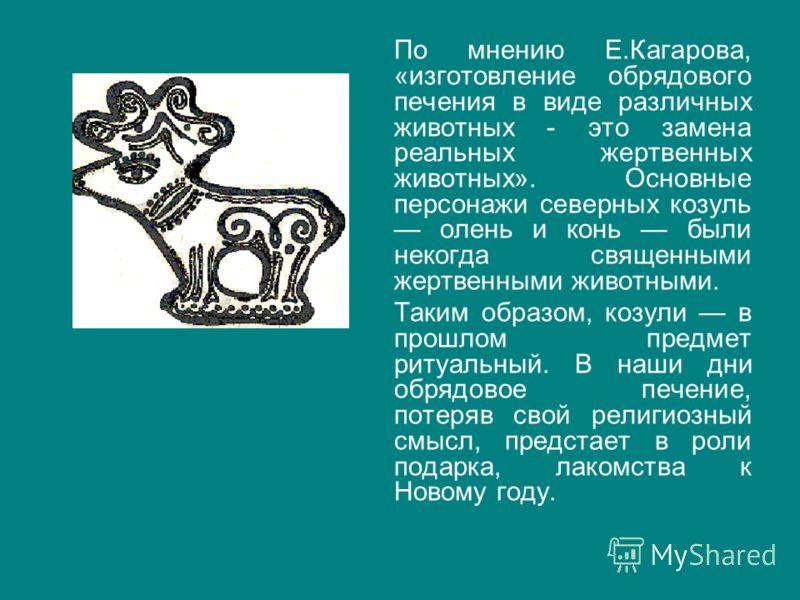 По мнению Е.Кагарова, «изготовление обрядового печения в виде различных животных - это замена реальных жертвенных животных». Основные персонажи северных козуль олень и конь были некогда священными жертвенными животными. Таким образом, козули в прошло