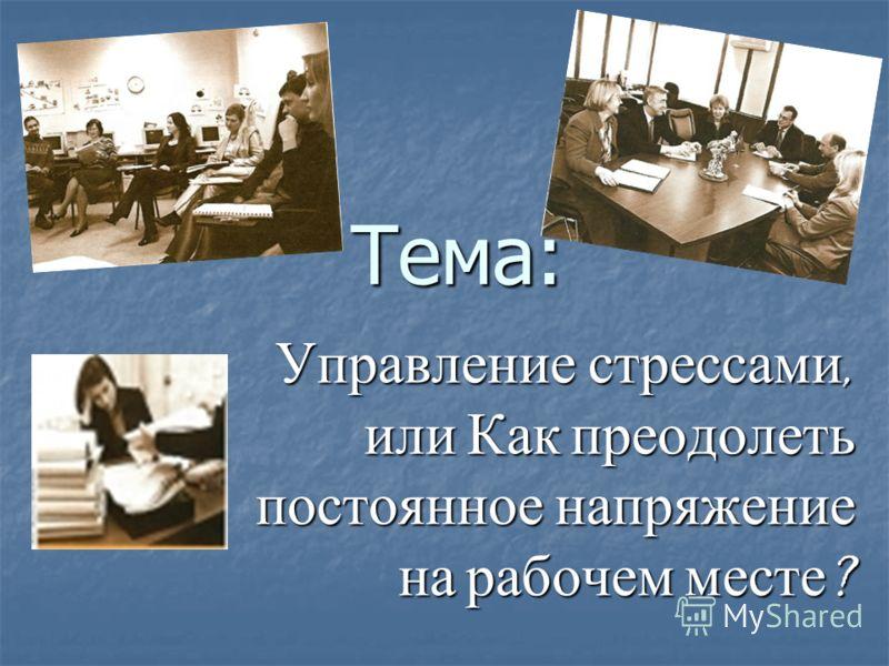 Тема: Тема: Управление стрессами, или Как преодолеть постоянное напряжение на рабочем месте ?