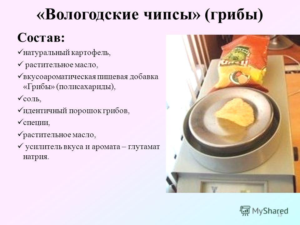 «Вологодские чипсы» (грибы) Состав: натуральный картофель, растительное масло, вкусоароматическая пищевая добавка «Грибы» (полисахариды), соль, идентичный порошок грибов, специи, растительное масло, усилитель вкуса и аромата – глутамат натрия. 13