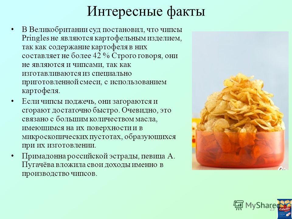 Интересные факты В Великобритании суд постановил, что чипсы Pringles не являются картофельным изделием, так как содержание картофеля в них составляет не более 42 % Строго говоря, они не являются и чипсами, так как изготавливаются из специально пригот