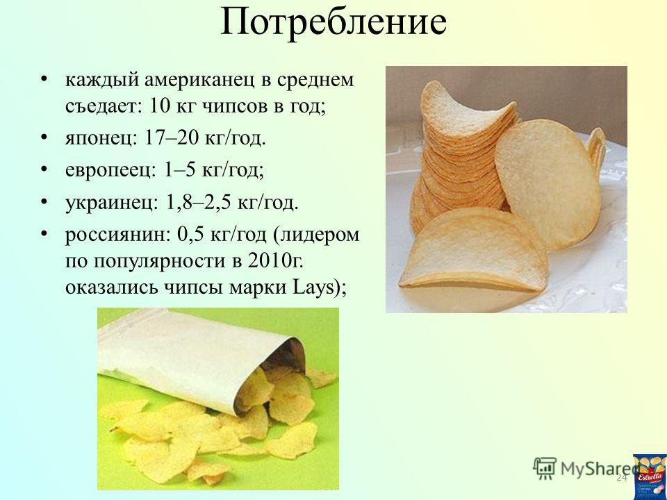 Потребление каждый американец в среднем съедает: 10 кг чипсов в год; японец: 17–20 кг/год. европеец: 1–5 кг/год; украинец: 1,8–2,5 кг/год. россиянин: 0,5 кг/год (лидером по популярности в 2010г. оказались чипсы марки Lays); 24