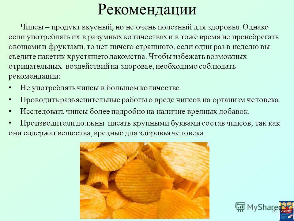 Рекомендации Чипсы – продукт вкусный, но не очень полезный для здоровья. Однако если употреблять их в разумных количествах и в тоже время не пренебрегать овощами и фруктами, то нет ничего страшного, если один раз в неделю вы съедите пакетик хрустящег