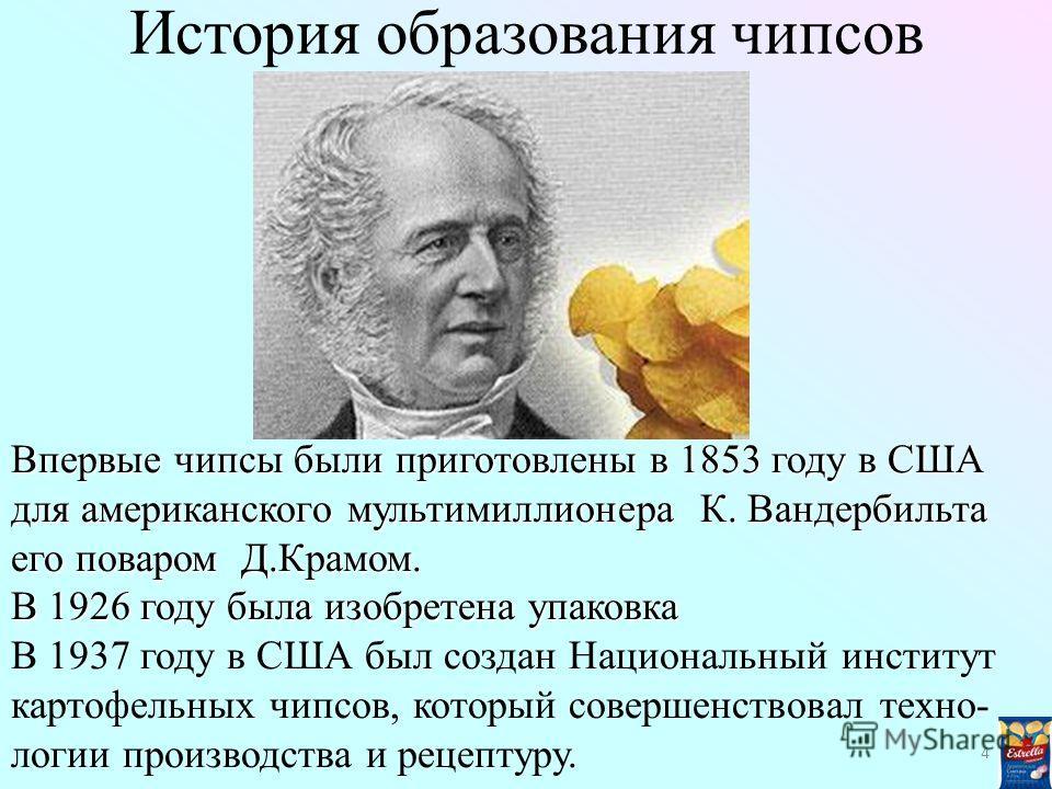 История образования чипсов Впервые чипсы были приготовлены в 1853 году в США для американского мультимиллионера К. Вандербильта его поваром Д.Крамом. В 1926 году была изобретена упаковка В 1937 году в США был создан Национальный институт картофельных