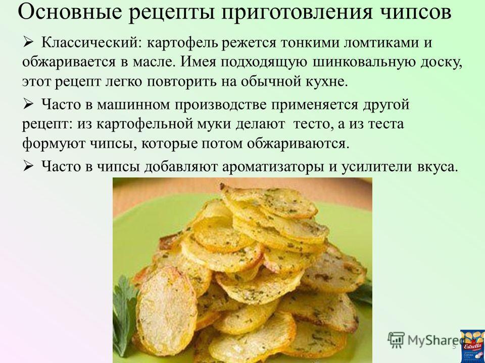 Основные рецепты приготовления чипсов Классический: картофель режется тонкими ломтиками и обжаривается в масле. Имея подходящую шинковальную доску, этот рецепт легко повторить на обычной кухне. Часто в машинном производстве применяется другой рецепт: