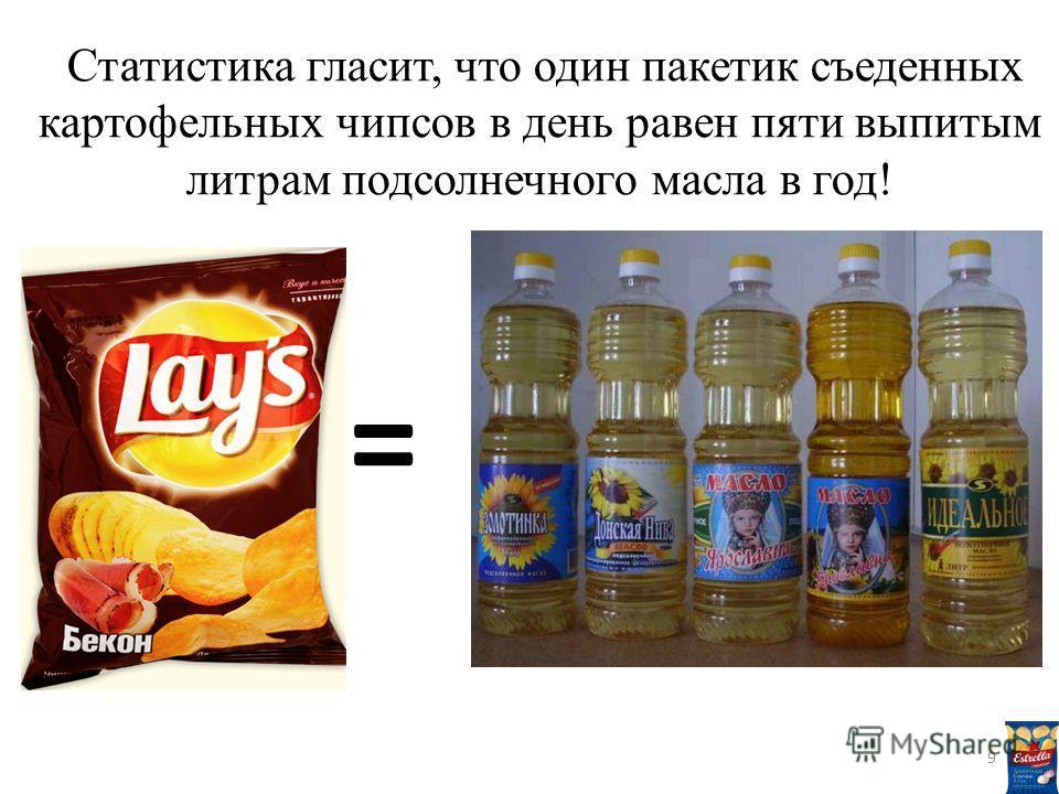 Статистика гласит, что один пакетик съеденных картофельных чипсов в день равен пяти выпитым литрам подсолнечного масла в год! = 9