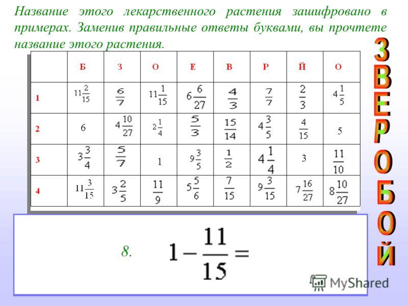 Название этого лекарственного растения зашифровано в примерах. Заменив правильные ответы буквами, вы прочтете название этого растения. 1. Среди дробей назовите правильную дробь2. Сравните числа и выберите большее 3. 4. 5. 6. 7. Решите уравнение f 8.