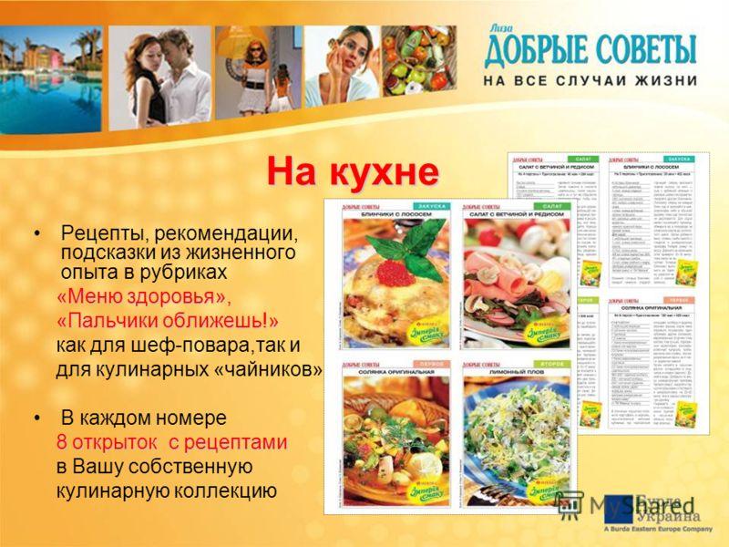 На кухне Рецепты, рекомендации, подсказки из жизненного опыта в рубриках «Меню здоровья», «Меню здоровья», «Пальчики оближешь!» «Пальчики оближешь!» как для шеф-повара,так и для кулинарных «чайников» В каждом номере 8 открыток с рецептами в Вашу собс