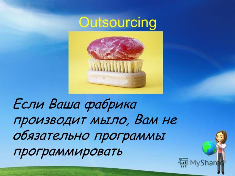 Outsourcing Если Ваша фабрика производит мыло, Вам не обязательно программы программировать