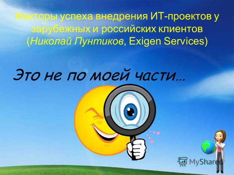 Факторы успеха внедрения ИТ-проектов у зарубежных и российских клиентов (Николай Пунтиков, Exigen Services) Это не по моей части…