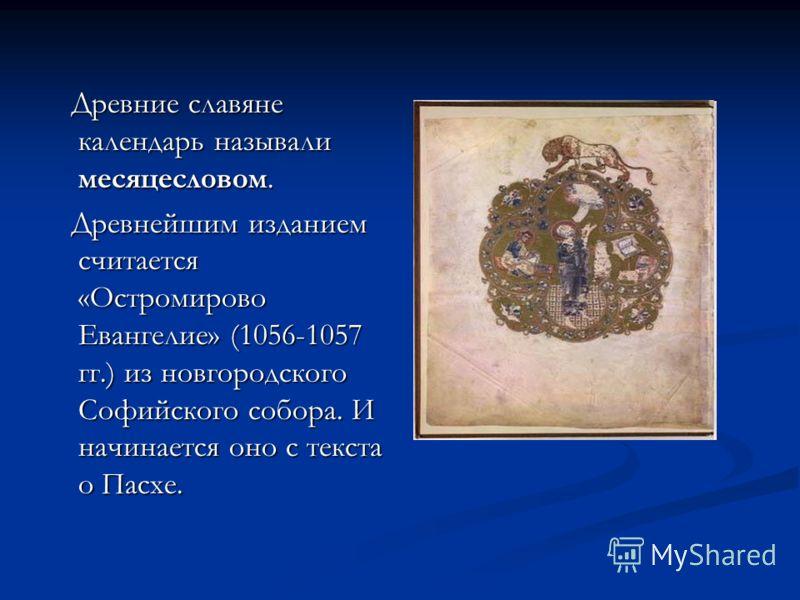 Древние славяне календарь называли месяцесловом. Древние славяне календарь называли месяцесловом. Древнейшим изданием считается «Остромирово Евангелие» (1056-1057 гг.) из новгородского Софийского собора. И начинается оно с текста о Пасхе. Древнейшим