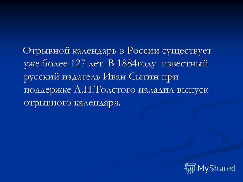 Отрывной календарь в России существует уже более 127 лет. В 1884году известный русский издатель Иван Сытин при поддержке Л.Н.Толстого наладил выпуск отрывного календаря. Отрывной календарь в России существует уже более 127 лет. В 1884году известный р