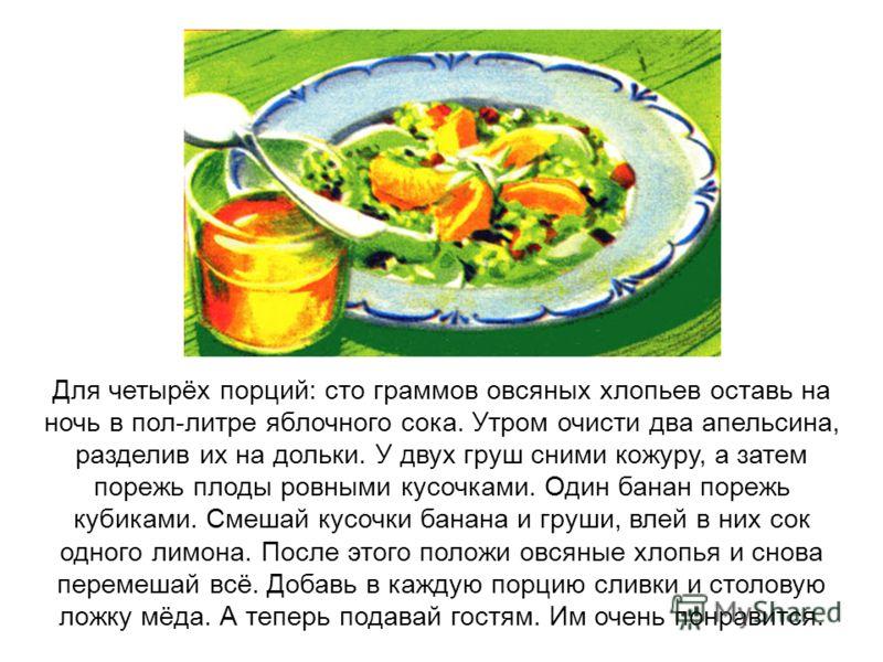 Для четырёх порций: сто граммов овсяных хлопьев оставь на ночь в пол-литре яблочного сока. Утром очисти два апельсина, разделив их на дольки. У двух груш сними кожуру, а затем порежь плоды ровными кусочками. Один банан порежь кубиками. Смешай кусочки