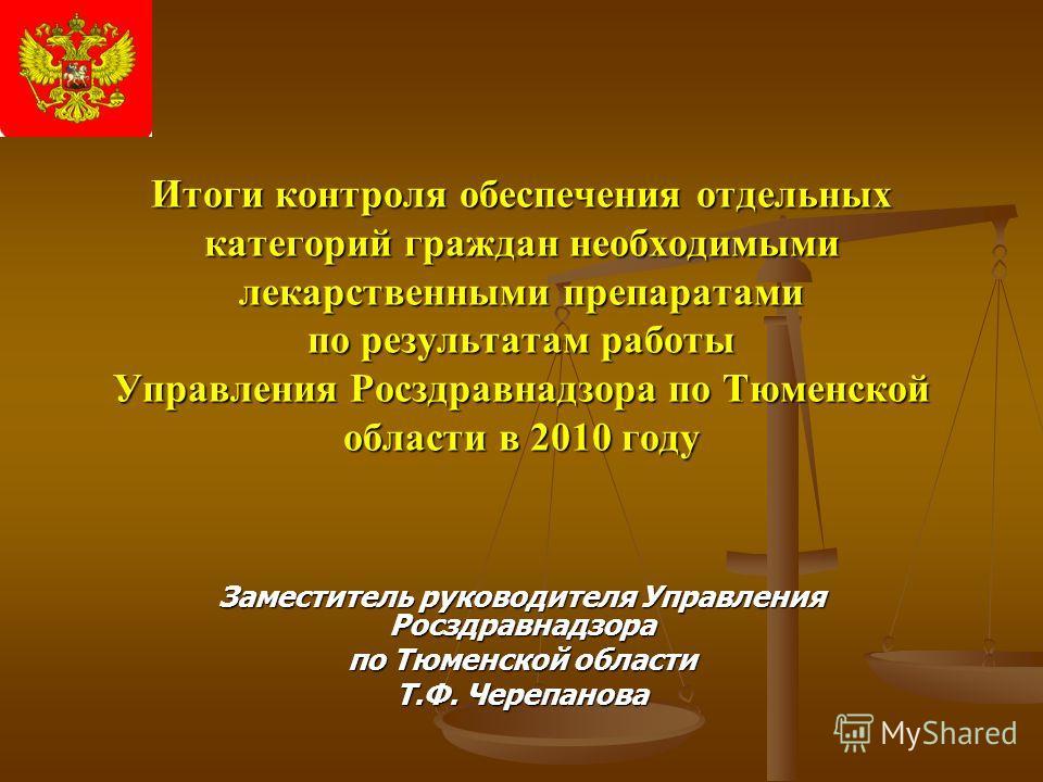 Итоги контроля обеспечения отдельных категорий граждан необходимыми лекарственными препаратами по результатам работы Управления Росздравнадзора по Тюменской области в 2010 году Заместитель руководителя Управления Росздравнадзора по Тюменской области