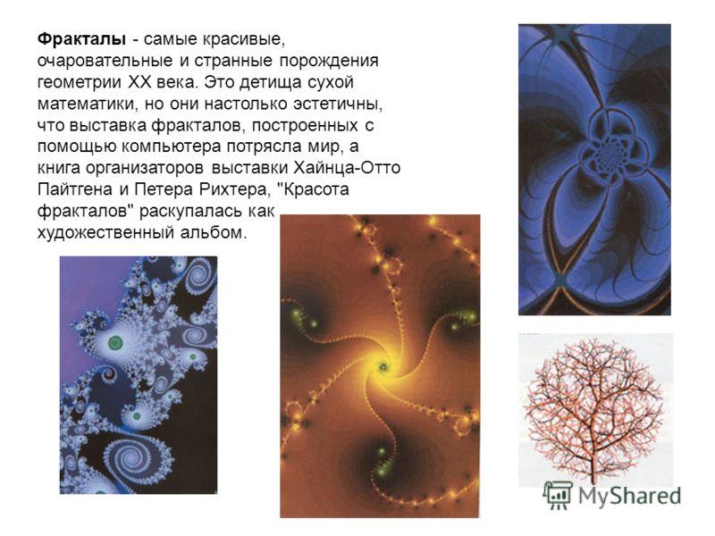 Фракталы - самые красивые, очаровательные и странные порождения геометрии XX века. Это детища сухой математики, но они настолько эстетичны, что выставка фракталов, построенных с помощью компьютера потрясла мир, а книга организаторов выставки Хайнца-О