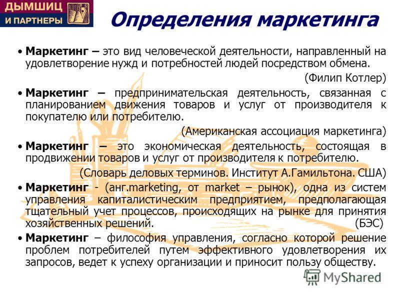 Определения маркетинга Маркетинг – это вид человеческой деятельности, направленный на удовлетворение нужд и потребностей людей посредством обмена. (Филип Котлер) Маркетинг – предпринимательская деятельность, связанная с планированием движения товаров