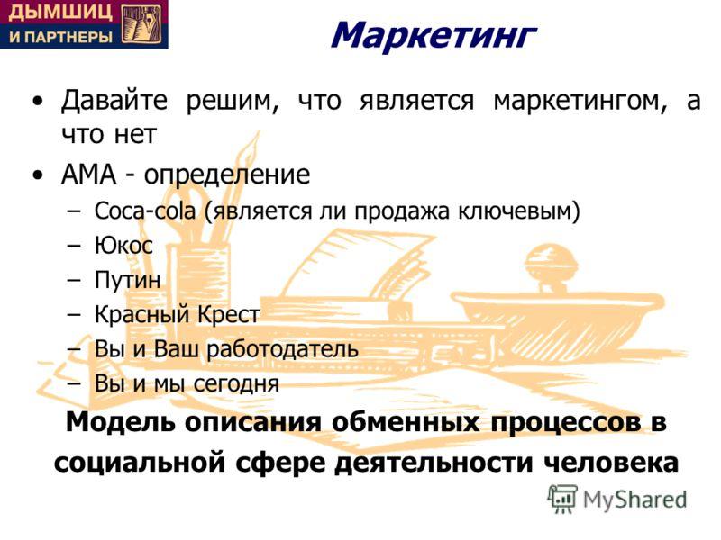 Маркетинг Давайте решим, что является маркетингом, а что нет АМА - определение –Coca-cola (является ли продажа ключевым) –Юкос –Путин –Красный Крест –Вы и Ваш работодатель –Вы и мы сегодня Модель описания обменных процессов в социальной сфере деятель