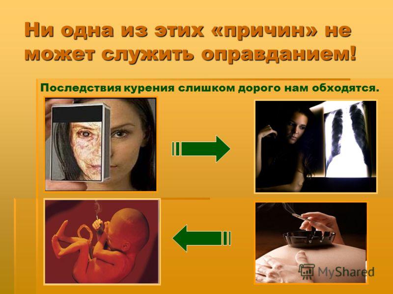Ни одна из этих «причин» не может служить оправданием! Последствия курения слишком дорого нам обходятся.