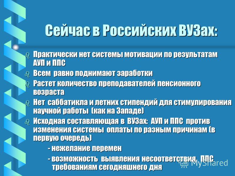 Сейчас в Российских ВУЗах: b Практически нет системы мотивации по результатам АУП и ППС b Всем равно поднимают заработки b Растет количество преподавателей пенсионного возраста b Нет саббатикла и летних стипендий для стимулирования научной работы (ка