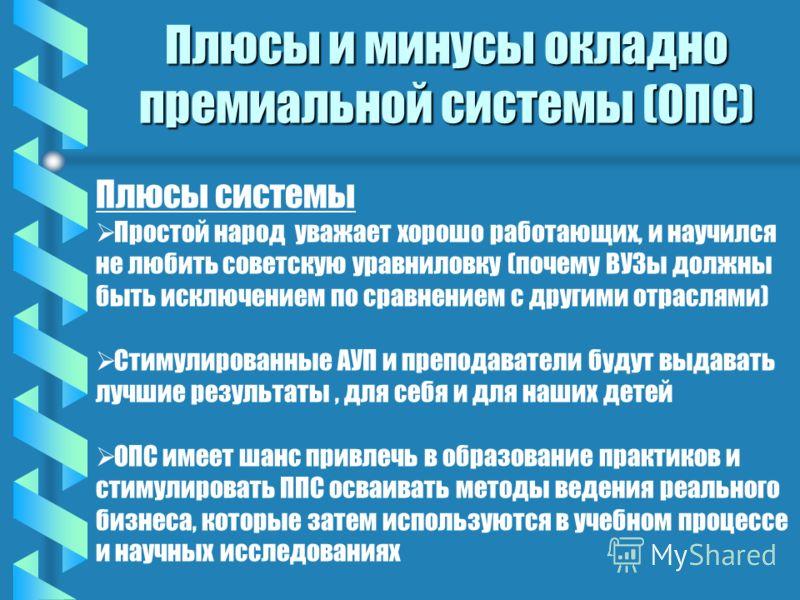 Плюсы и минусы окладно премиальной системы (ОПС) Плюсы системы Простой народ уважает хорошо работающих, и научился не любить советскую уравниловку (почему ВУЗы должны быть исключением по сравнением с другими отраслями) Стимулированные АУП и преподава