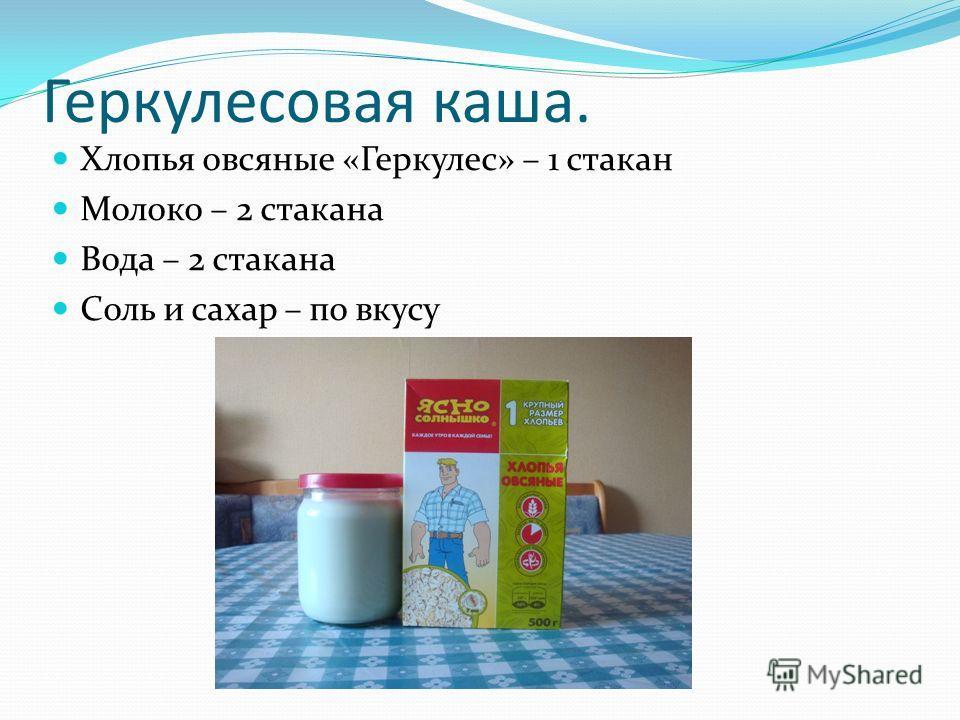 Геркулесовая каша. Хлопья овсяные «Геркулес» – 1 стакан Молоко – 2 стакана Вода – 2 стакана Соль и сахар – по вкусу