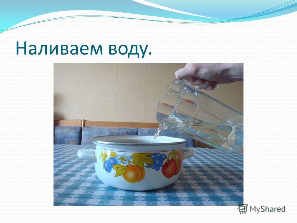 Наливаем воду.
