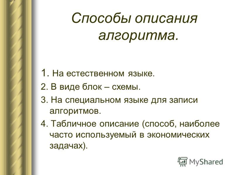 Способы описания алгоритма. 1. На естественном языке. 2. В виде блок – схемы. 3. На специальном языке для записи алгоритмов. 4. Табличное описание (способ, наиболее часто используемый в экономических задачах).