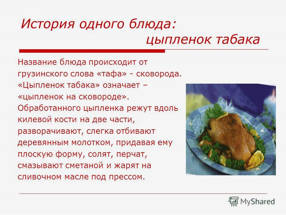 История одного блюда: цыпленок табака Название блюда происходит от грузинского слова «тафа» - сковорода. «Цыпленок табака» означает – «цыпленок на сковороде». Обработанного цыпленка режут вдоль килевой кости на две части, разворачивают, слегка отбива