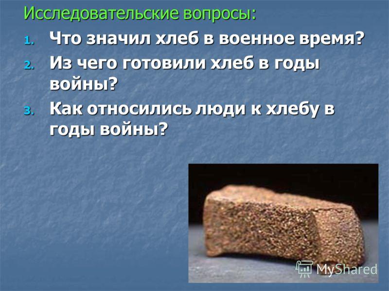 Исследовательские вопросы: 1. Что значил хлеб в военное время? 2. Из чего готовили хлеб в годы войны? 3. Как относились люди к хлебу в годы войны?
