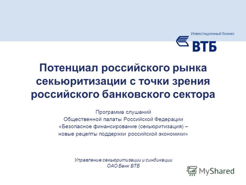 Слайд 1 Инвестиционный бизнес группы ВТБ Программа слушаний Общественной палаты Российской Федерации «Безопасное финансирование (секьюритизация) – новые рецепты поддержки российской экономики» Инвестиционный бизнес Управление секьюритизации и синдика