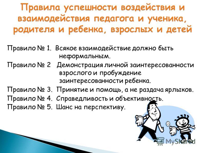 Правило 1. Всякое взаимодействие должно быть неформальным. Правило 2 Демонстрация личной заинтересованности взрослого и пробуждение заинтересованности ребенка. Правило 3. Принятие и помощь, а не раздача ярлыков. Правило 4. Справедливость и объективно