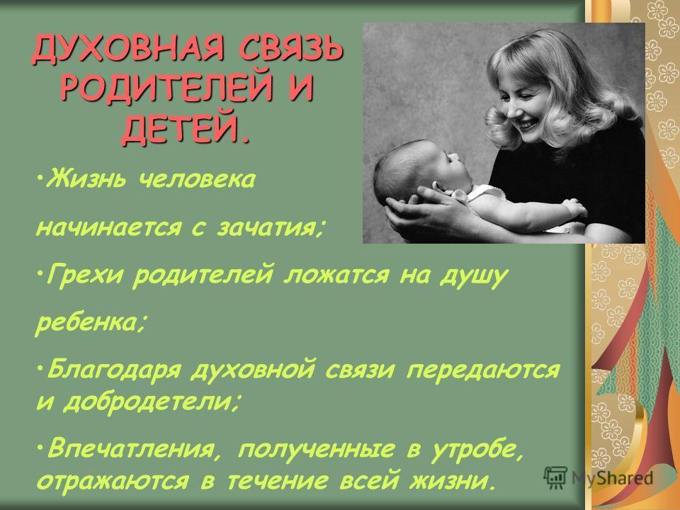 ДУХОВНАЯ СВЯЗЬ РОДИТЕЛЕЙ И ДЕТЕЙ. Жизнь человека начинается с зачатия; Грехи родителей ложатся на душу ребенка; Благодаря духовной связи передаются и добродетели; Впечатления, полученные в утробе, отражаются в течение всей жизни.