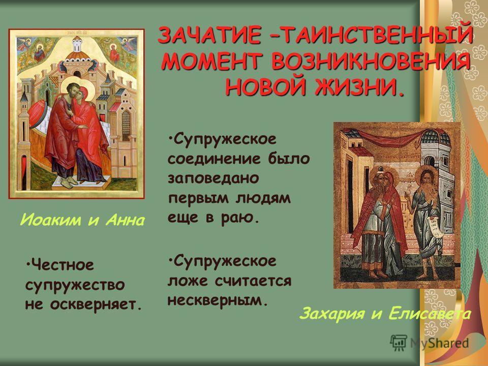 ЗАЧАТИЕ –ТАИНСТВЕННЫЙ МОМЕНТ ВОЗНИКНОВЕНИЯ НОВОЙ ЖИЗНИ. Иоаким и Анна Захария и Елисавета Супружеское соединение было заповедано первым людям еще в раю. Супружеское ложе считается нескверным. Честное супружество не оскверняет.
