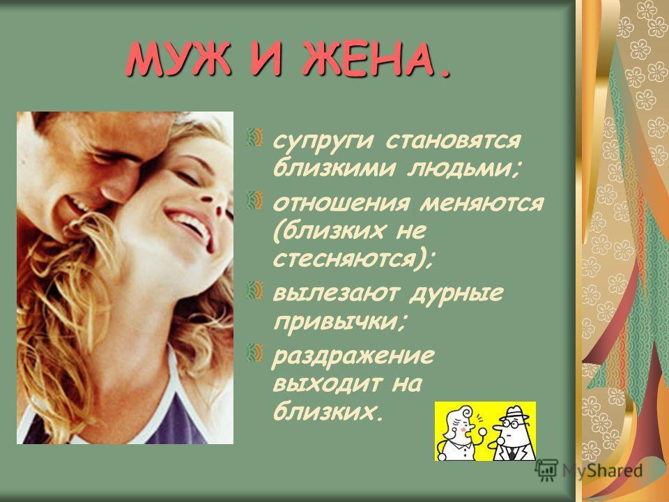 МУЖ И ЖЕНА. супруги становятся близкими людьми; отношения меняются (близких не стесняются); вылезают дурные привычки; раздражение выходит на близких.