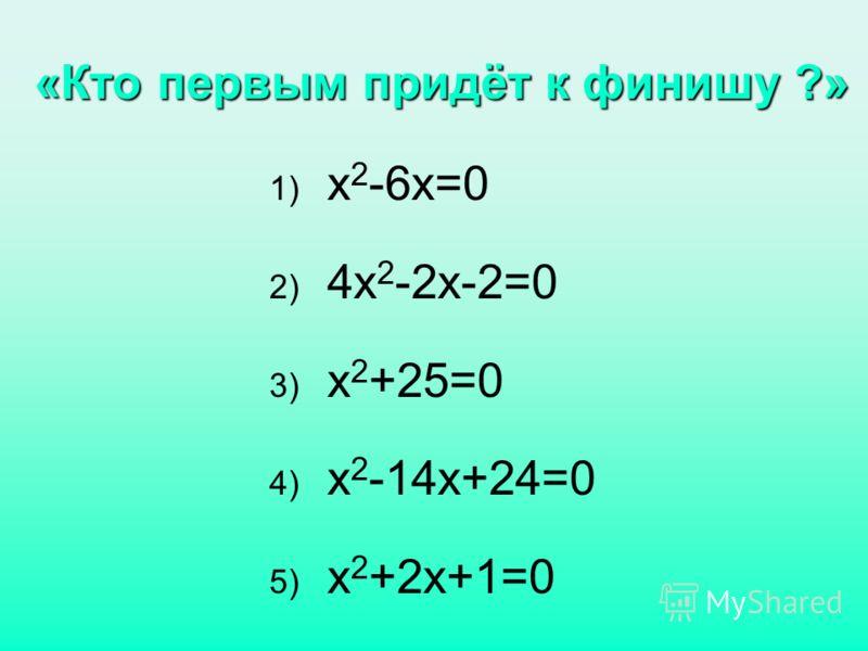 «Кто первым придёт к финишу ?» 1) х 2 -6х=0 2) 4х 2 -2х-2=0 3) х 2 +25=0 4) х 2 -14х+24=0 5) х 2 +2х+1=0
