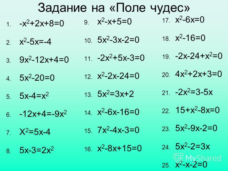 1. -x 2 +2x+8=0 2. x 2 -5x=-4 3. 9x 2 -12x+4=0 4. 5x 2 -20=0 5. 5x-4=x 2 6. -12x+4=-9x 2 7. X 2 =5x-4 8. 5x-3=2x 2 9. x 2 -x+5=0 10. 5x 2 -3x-2=0 11. -2x 2 +5x-3=0 12. x 2 -2x-24=0 13. 5x 2 =3x+2 14. x 2 -6x-16=0 15. 7x 2 -4x-3=0 16. x 2 -8x+15=0 17.