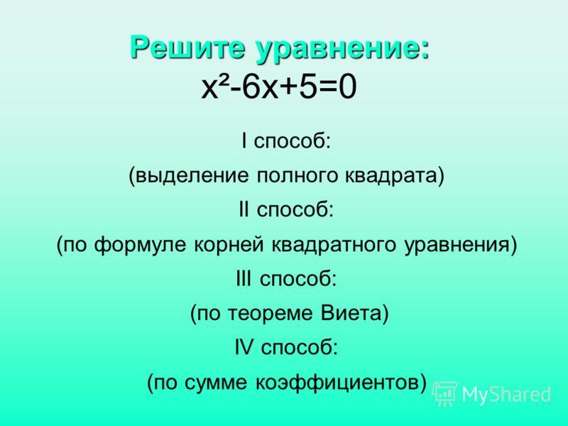 Решите уравнение: Решите уравнение: х²-6х+5=0 I способ: (выделение полного квадрата) II способ: (по формуле корней квадратного уравнения) III способ: (по теореме Виета) IV способ: (по сумме коэффициентов)