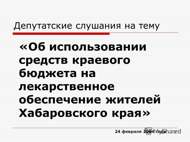 1 Депутатские слушания на тему 24 февраля 2004 года «Об использовании средств краевого бюджета на лекарственное обеспечение жителей Хабаровского края»