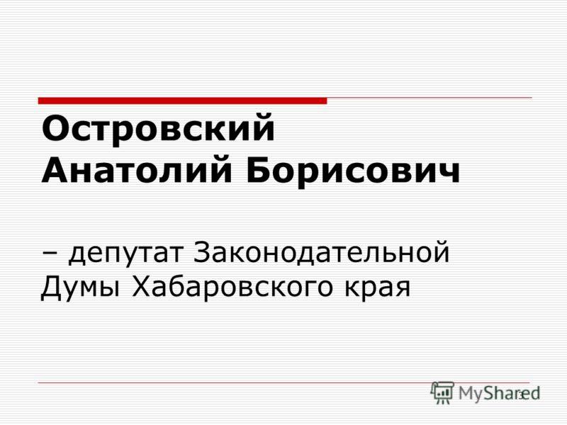 3 Островский Анатолий Борисович – депутат Законодательной Думы Хабаровского края