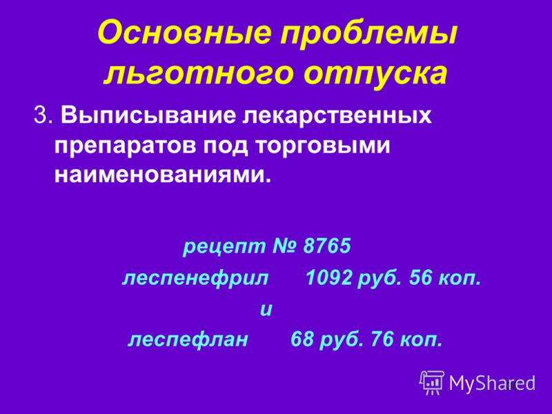 30 Основные проблемы льготного отпуска 3. Выписывание лекарственных препаратов под торговыми наименованиями. рецепт 8765 леспенефрил 1092 руб. 56 коп. и леспефлан 68 руб. 76 коп.