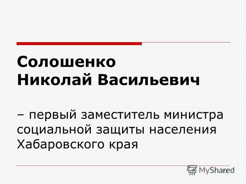 73 Солошенко Николай Васильевич – первый заместитель министра социальной защиты населения Хабаровского края