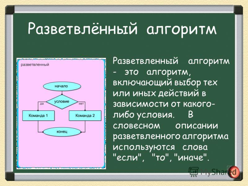 Разветвленный алгоритм - это алгоритм, включающий выбор тех или иных действий в зависимости от какого- либо условия. В словесном описании разветвленного алгоритма используются слова если, то, иначе. Разветвлённый алгоритм