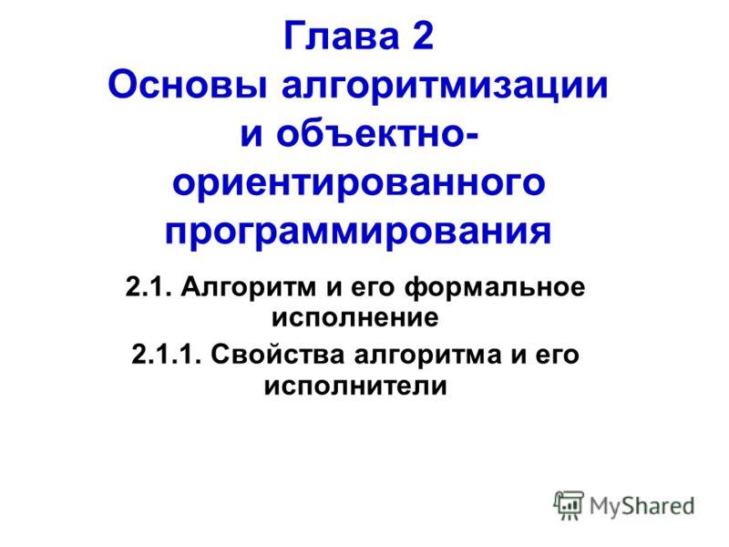 Глава 2 Основы алгоритмизации и объектно- ориентированного программирования 2.1. Алгоритм и его формальное исполнение 2.1.1. Свойства алгоритма и его исполнители