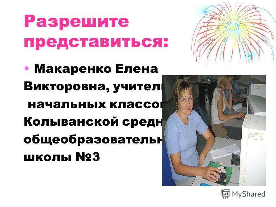 Разрешите представиться: Макаренко Елена Викторовна, учитель начальных классов Колыванской средней общеобразовательной школы 3