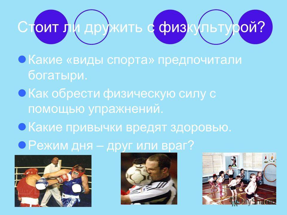 Стоит ли дружить с физкультурой? Какие «виды спорта» предпочитали богатыри. Как обрести физическую силу с помощью упражнений. Какие привычки вредят здоровью. Режим дня – друг или враг?