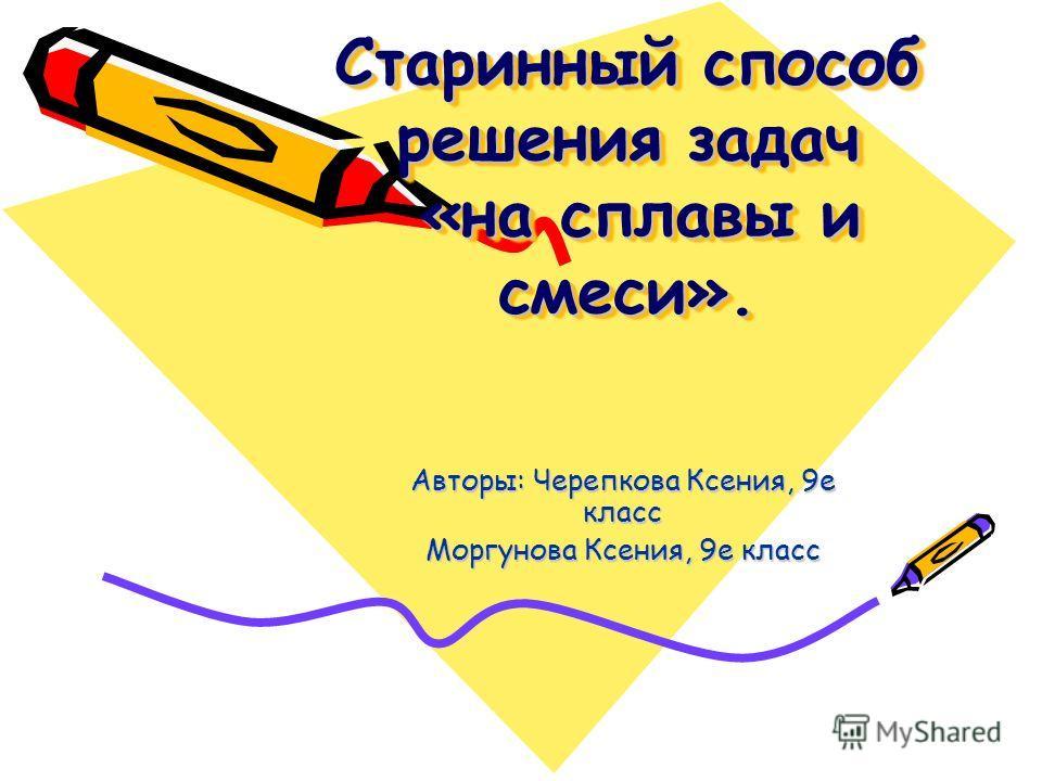 Старинный способ решения задач «на сплавы и смеси». Авторы: Черепкова Ксения, 9е класс Моргунова Ксения, 9е класс