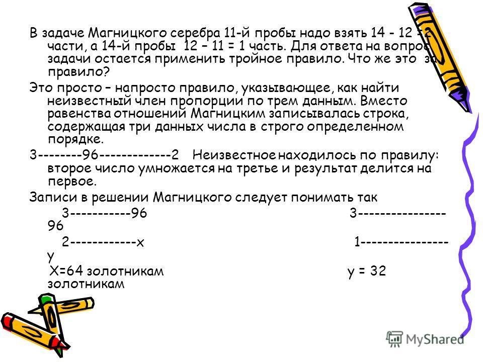 В задаче Магницкого серебра 11-й пробы надо взять 14 - 12 =2 части, а 14-й пробы 12 – 11 = 1 часть. Для ответа на вопрос задачи остается применить тройное правило. Что же это за правило? Это просто – напросто правило, указывающее, как найти неизвестн